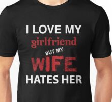 I Love My Girlfriend But My Wife Hates Her Unisex T-Shirt