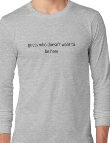 'Guess who doesn't want to be here' Long Sleeve T-Shirt