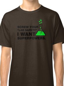 Srew Your Lab Safety, I Want Superpowers. Classic T-Shirt