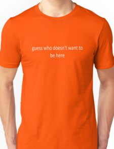 'Guess who doesn't want to be here' invert Unisex T-Shirt