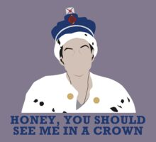 Honey, you should see me in a crown.  by gayjamesbond