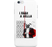 i need a dolla i phone iPhone Case/Skin
