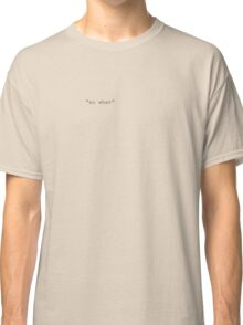 So what Classic T-Shirt