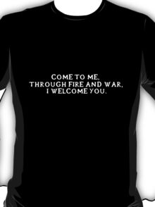 Come to me, through fire and war, I welcome you. (White writing) T-Shirt