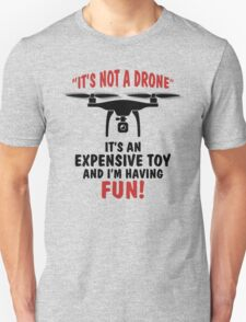 It's Not A Drone, It's an Expensive Toy and I'm Having Fun! T-Shirt