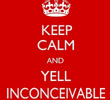 Keep Calm and Yell Inconceivable by TPatthemalfoys