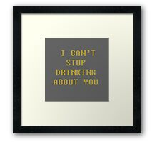 I can't stop drinking about you Framed Print