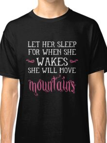 Let her sleep for when she wakes she will move mountains Classic T-Shirt