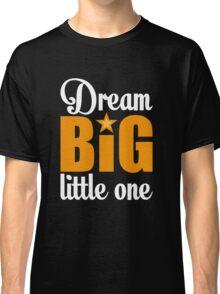 Dream big little one Classic T-Shirt