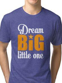 Dream big little one Tri-blend T-Shirt