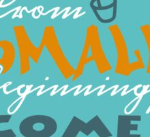 From small beginnings come great things Sticker