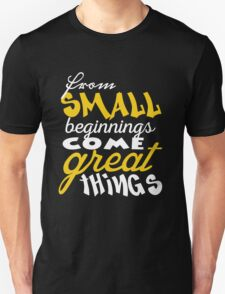 From small beginnings come great things Unisex T-Shirt