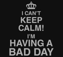 I Can't Keep Calm I'm Having A Bad Day by CarbonClothing