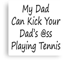 My Dad Can Kick Your Dad's Ass Playing Tennis Canvas Print
