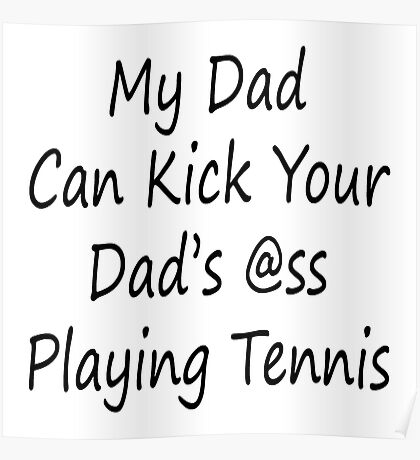 My Dad Can Kick Your Dad's Ass Playing Tennis Poster
