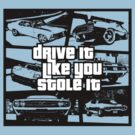Drive It Like You Stole It by anfa