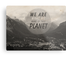 We Are What We Make Of This Planet Metal Print
