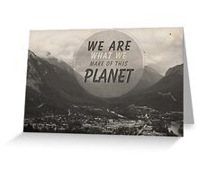 We Are What We Make Of This Planet Greeting Card