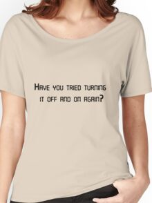 Have you tried turning it off and on again? Women's Relaxed Fit T-Shirt