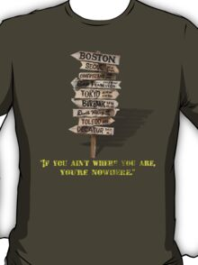 If You Ain't Where You Are, You're Nowhere T-Shirt