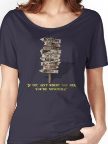 If You Ain't Where You Are, You're Nowhere Women's Relaxed Fit T-Shirt