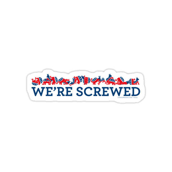 We're Screwed by LibertyManiacs