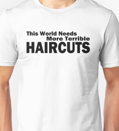 This world needs more terrible haircuts Unisex T-Shirt
