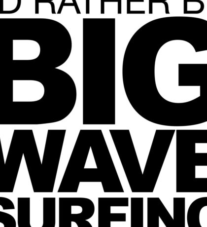I'd rather be Big Wave Surfing 2w Sticker