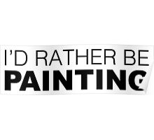 I'd rather be PAINTING Poster