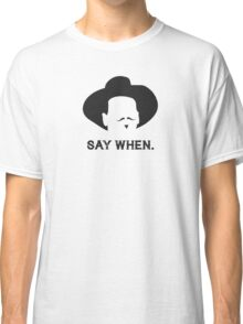 Say When. Classic T-Shirt