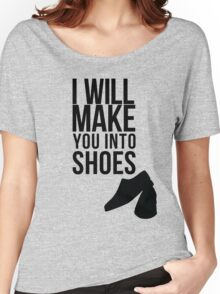 I will make you into shoes. Women's Relaxed Fit T-Shirt