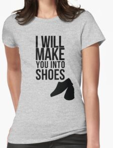 I will make you into shoes. Womens Fitted T-Shirt