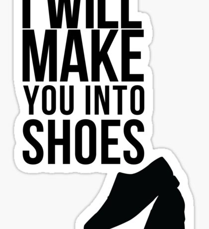 I will make you into shoes. Sticker