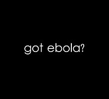 got ebola? by PINKGEEKSPROJ