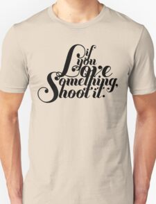 If You Love Something, Shoot It Unisex T-Shirt