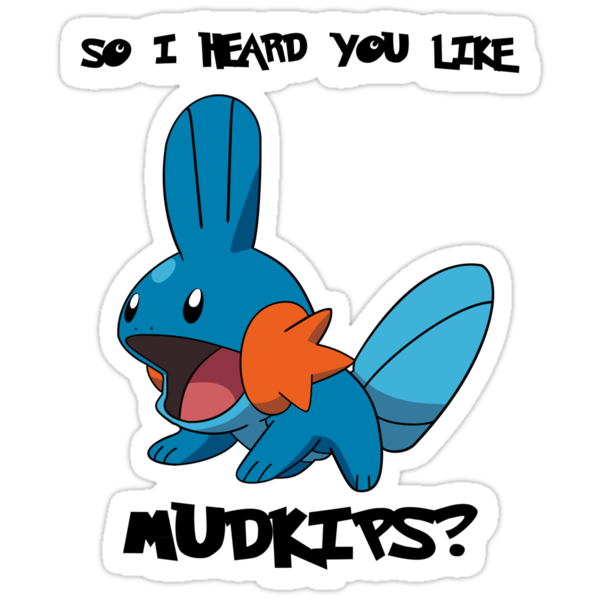 So I heard you like Mudkips? by Ryadasu