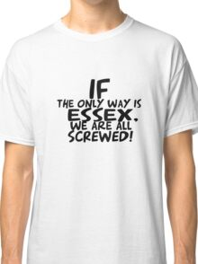 If the only way is essex, we are all screwed! Classic T-Shirt