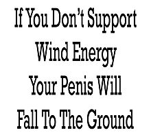 If You Don't Support Wind Energy Your Penis Will Fall To The Ground Photographic Print