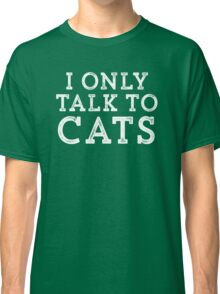 I Only Talk to Cats // Funny Hipster Sarcastic Gift Classic T-Shirt