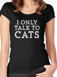 I Only Talk to Cats // Funny Hipster Sarcastic Gift Women's Fitted Scoop T-Shirt