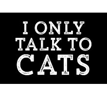 I Only Talk to Cats // Funny Hipster Sarcastic Gift Photographic Print