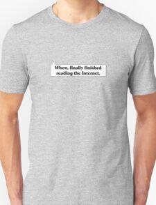 Whew, finally finished reading the Internet. Unisex T-Shirt