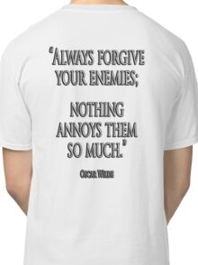 "FORGIVE, ENEMY, ""Always forgive your enemies; nothing annoys them so much."" Oscar Wilde Classic T-Shirt"