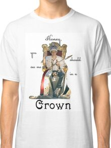 Honey, you should see me in a crown..[2] Classic T-Shirt