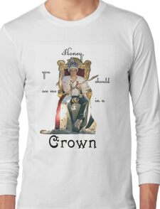 Honey, you should see me in a crown..[2] Long Sleeve T-Shirt
