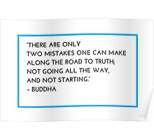 """""""THERE ARE ONLY  TWO MISTAKES ONE CAN MAKE  ALONG THE ROAD TO TRUTH;  NOT GOING ALL THE WAY,  AND NOT STARTING.""""  – BUDDHA Poster"""