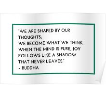 """""""WE ARE SHAPED BY OUR THOUGHTS;  WE BECOME WHAT WE THINK.  WHEN THE MIND IS PURE, JOY FOLLOWS LIKE A SHADOW  THAT NEVER LEAVES.""""  – BUDDHA Poster"""