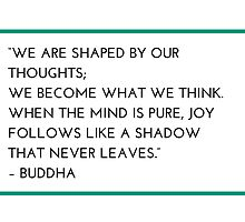 """WE ARE SHAPED BY OUR THOUGHTS;  WE BECOME WHAT WE THINK.  WHEN THE MIND IS PURE, JOY FOLLOWS LIKE A SHADOW  THAT NEVER LEAVES.""  – BUDDHA by IdeasForArtists"