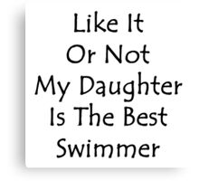 Like It Or Not My Daughter Is The Best Swimmer  Canvas Print