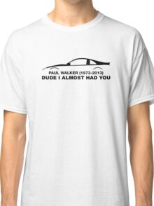 Dude, i almost had you. In memory of Paul Walker Classic T-Shirt
